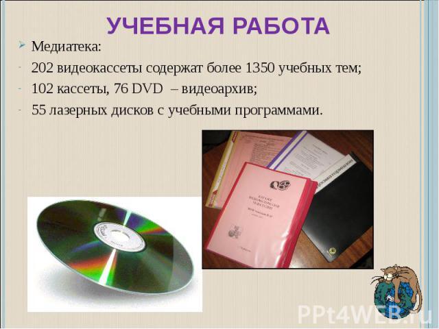 Учебная работа Медиатека:202 видеокассеты содержат более 1350 учебных тем;102 кассеты, 76 DVD – видеоархив;55 лазерных дисков с учебными программами.