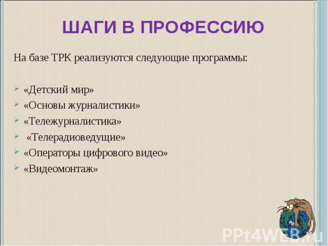 Шаги в профессию На базе ТРК реализуются следующие программы:«Детский мир»«Основы журналистики»«Тележурналистика» «Телерадиоведущие»«Операторы цифрового видео»«Видеомонтаж»