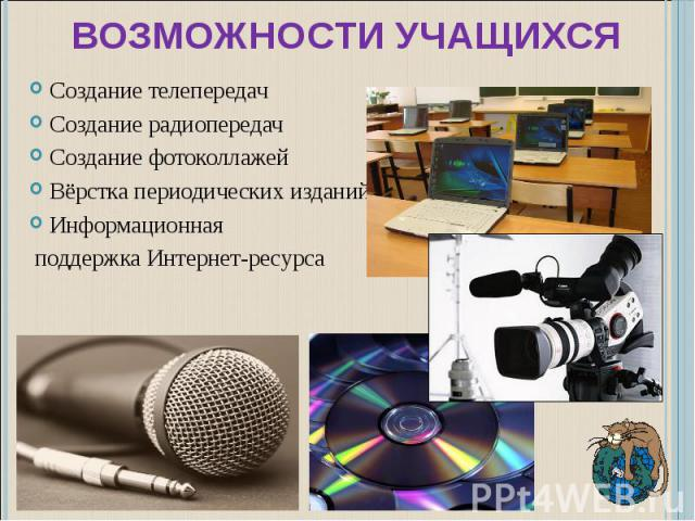 Возможности учащихся Создание телепередачСоздание радиопередачСоздание фотоколлажейВёрстка периодических изданийИнформационная поддержка Интернет-ресурса