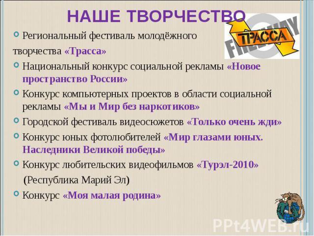 Наше творчество Региональный фестиваль молодёжного творчества «Трасса»Национальный конкурс социальной рекламы «Новое пространство России»Конкурс компьютерных проектов в области социальной рекламы «Мы и Мир без наркотиков»Городской фестиваль видеосюж…