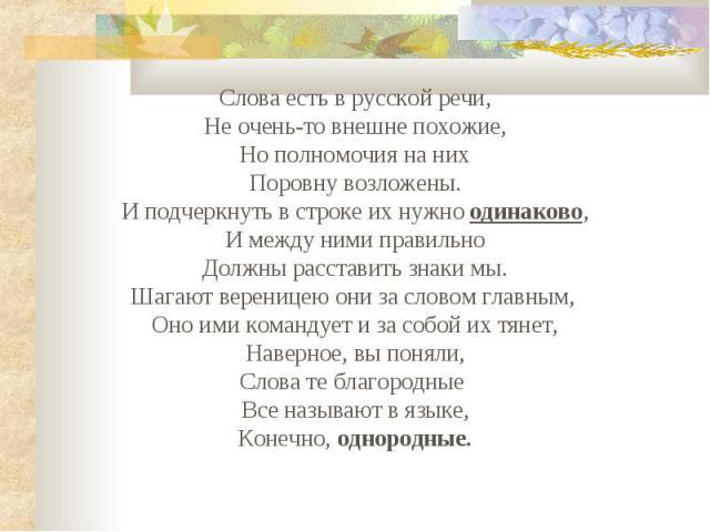 Слова есть в русской речи,Не очень-то внешне похожие,Но полномочия на нихПоровну возложены.И подчеркнуть в строке их нужно одинаково,И между ними правильноДолжны расставить знаки мы.Шагают вереницею они за словом главным, Оно ими командует и за собо…