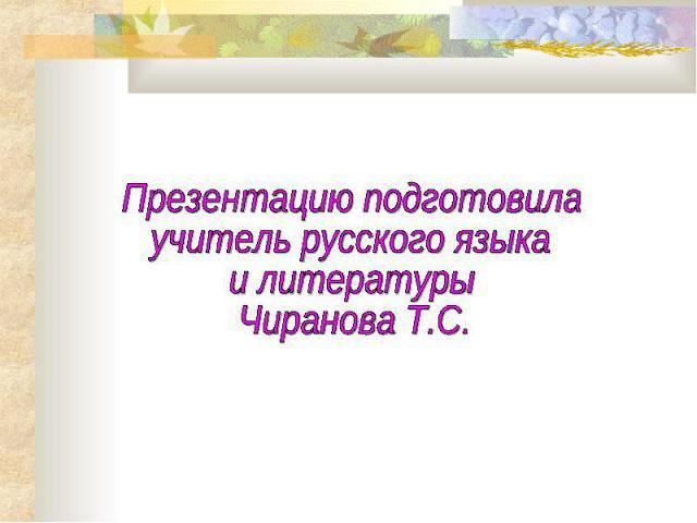 Презентацию подготовилаучитель русского языкаи литературы Чиранова Т.С.