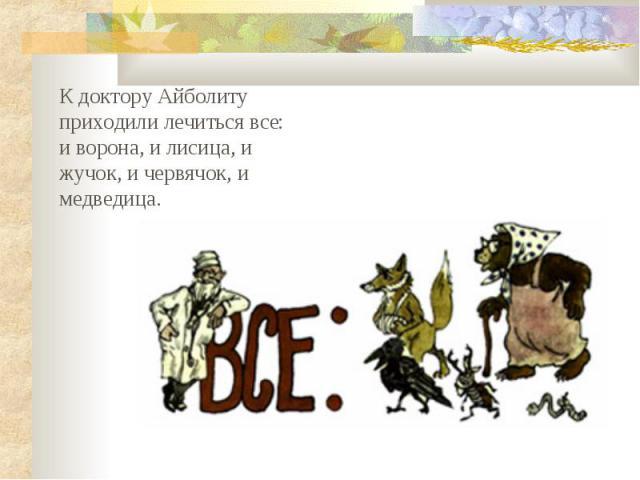 К доктору Айболиту приходили лечиться все: и ворона, и лисица, и жучок, и червячок, и медведица.