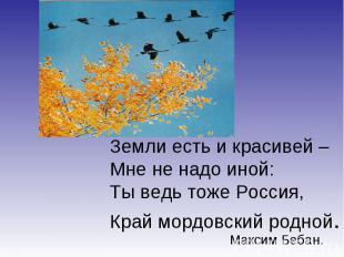 Земли есть и красивей –Мне не надо иной:Ты ведь тоже Россия,Край мордовский родн