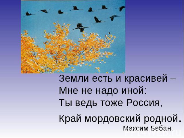 Земли есть и красивей –Мне не надо иной:Ты ведь тоже Россия,Край мордовский родной.Максим Бебан.