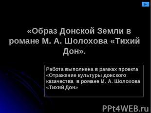 «Образ Донской Земли в романе М. А. Шолохова «Тихий Дон». Работа выполнена в рам