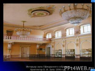 Интерьер зала Офицерского собрания.Архитектор В. И. Зуев. 1890 год.
