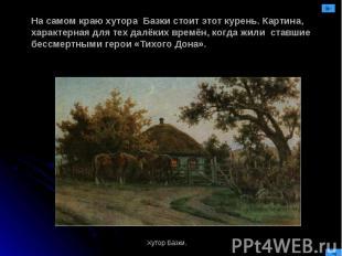 На самом краю хутора Базки стоит этот курень. Картина, характерная для тех далёк