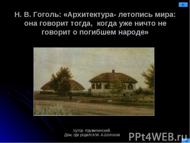 Н. В. Гоголь: «Архитектура- летопись мира:она говорит тогда, когда уже ничто не говорит о погибшем народе» Хутор Кружилинский.Дом, где родился М. А.Шолохов