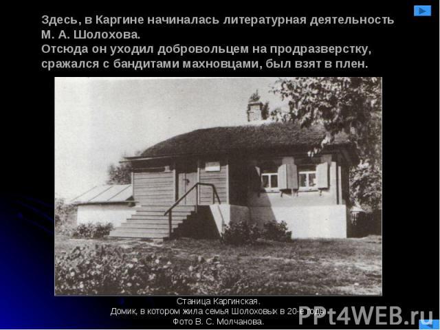 Здесь, в Каргине начиналась литературная деятельность М. А. Шолохова.Отсюда он уходил добровольцем на продразверстку, сражался с бандитами махновцами, был взят в плен. Станица Каргинская.Домик, в котором жила семья Шолоховых в 20-е годыФото В. С. Мо…