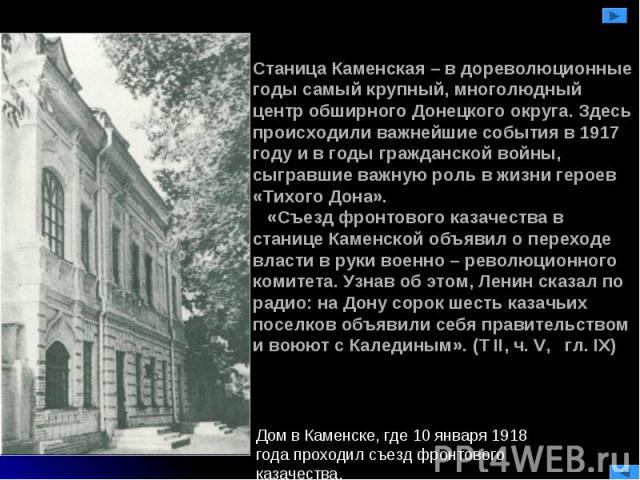 Станица Каменская – в дореволюционные годы самый крупный, многолюдный центр обширного Донецкого округа. Здесь происходили важнейшие события в 1917 году и в годы гражданской войны, сыгравшие важную роль в жизни героев «Тихого Дона». «Съезд фронтового…