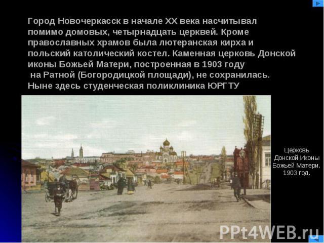 Город Новочеркасск в начале XX века насчитывал помимо домовых, четырнадцать церквей. Кроме православных храмов была лютеранская кирха и польский католический костел. Каменная церковь Донской иконы Божьей Матери, построенная в 1903 году на Ратной (Бо…