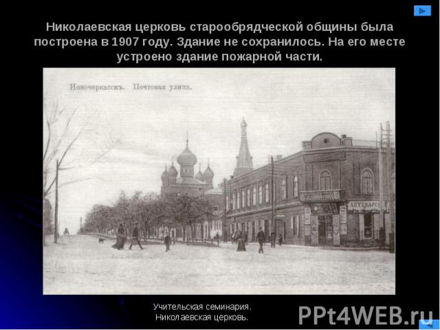 Николаевская церковь старообрядческой общины была построена в 1907 году. Здание не сохранилось. На его месте устроено здание пожарной части. Учительская семинария.Николаевская церковь.