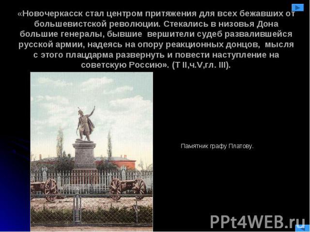 «Новочеркасск стал центром притяжения для всех бежавших от большевистской революции. Стекались в низовья Дона большие генералы, бывшие вершители судеб развалившейся русской армии, надеясь на опору реакционных донцов, мысля с этого плацдарма разверну…