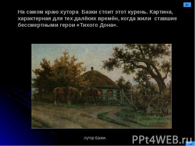 На самом краю хутора Базки стоит этот курень. Картина, характерная для тех далёких времён, когда жили ставшие бессмертными герои «Тихого Дона».