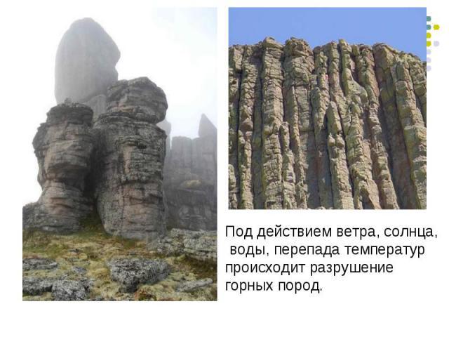 Под действием ветра, солнца, воды, перепада температур происходит разрушение горных пород.