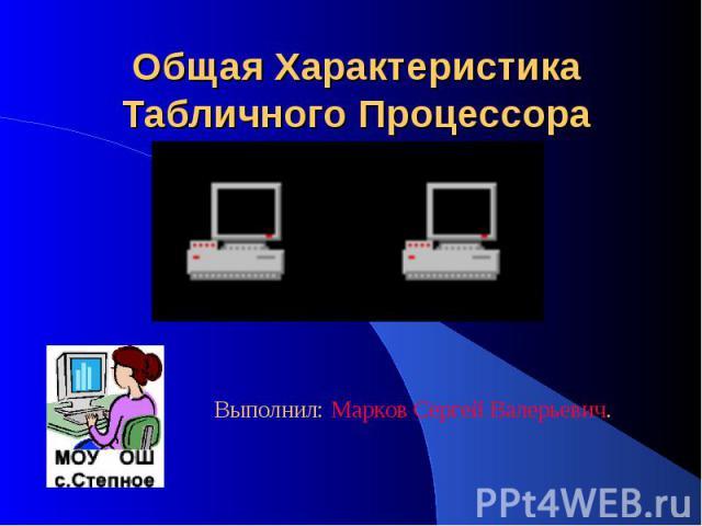 Общая Характеристика Табличного Процессора Выполнил: Марков Сергей Валерьевич.