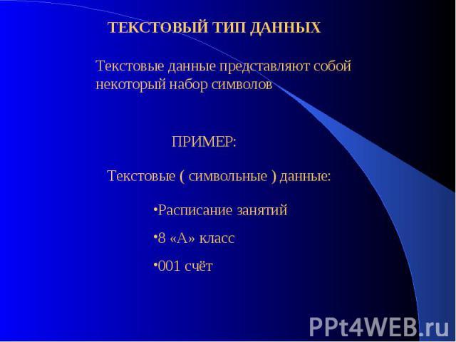ТЕКСТОВЫЙ ТИП ДАННЫХТекстовые данные представляют собой некоторый набор символовПРИМЕР:Текстовые ( символьные ) данные:Расписание занятий8 «А» класс001 счёт