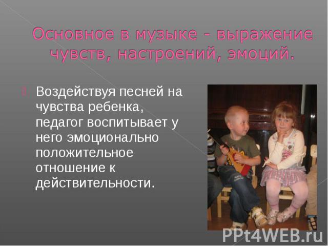 Основное в музыке - выражение чувств, настроений, эмоций. Воздействуя песней на чувства ребенка, педагог воспитывает у него эмоционально положительное отношение к действительности.