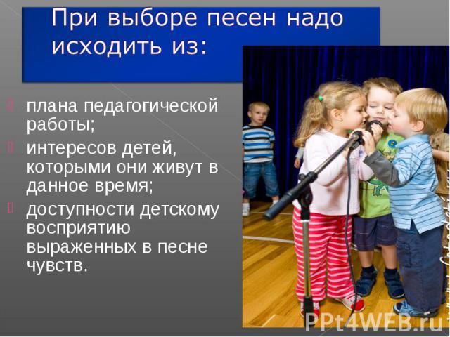 При выборе песен надо исходить из: плана педагогической работы;интересов детей, которыми они живут в данное время;доступности детскому восприятию выраженных в песне чувств.
