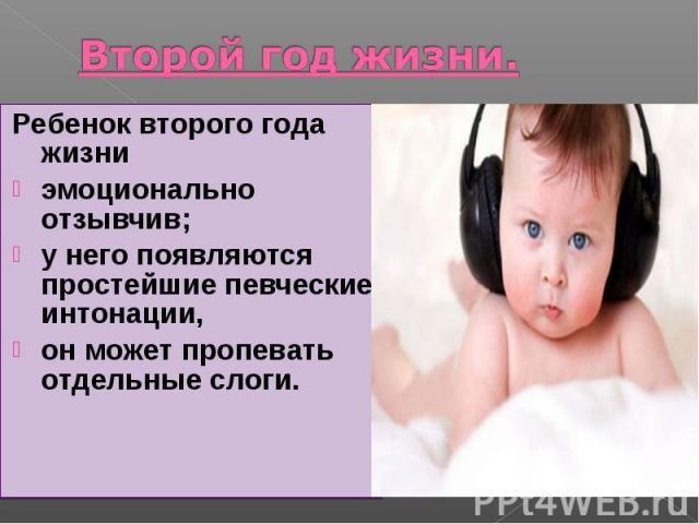 Второй год жизни. Ребенок второго года жизни эмоционально отзывчив; у него появляются простейшие певческие интонации, он может пропевать отдельные слоги.