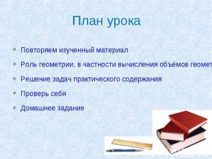 План урока Повторяем изученный материал Роль геометрии, в частности вычисления о