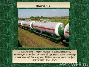 Задача № 2 Сколько тонн нефти может перевезти поезд, имеющий в своём составе 15