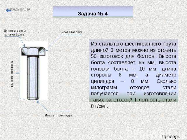 Задача № 4 Из стального шестигранного прута длиной 3 метра можно изготовить 50 заготовок для болтов. Высота болта составляет 65 мм, высота головки болта – 10 мм, длина стороны 6 мм, а диаметр цилиндра – 8 мм. Сколько килограмм отходов стали получает…