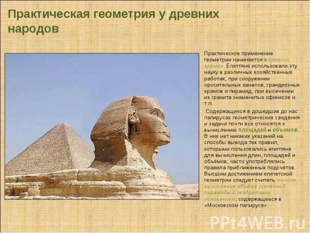 Практическая геометрия у древних народов Практическое применение геометрии начинается с древних времён. Египтяне использовали эту науку в различных хозяйственных работах, при сооружении оросительных каналов, грандиозных храмов и пирамид, при высечен…