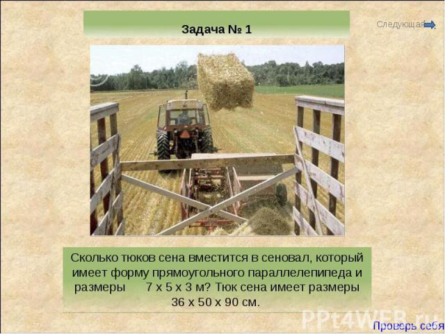 Задача № 1 Сколько тюков сена вместится в сеновал, который имеет форму прямоугольного параллелепипеда и размеры 7 х 5 х 3 м? Тюк сена имеет размеры 36 х 50 х 90 см.