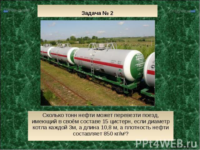 Задача № 2 Сколько тонн нефти может перевезти поезд, имеющий в своём составе 15 цистерн, если диаметр котла каждой 3м, а длина 10,8 м, а плотность нефти составляет 850 кг/м3?
