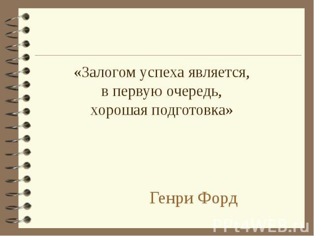 «Залогом успеха является,в первую очередь,хорошая подготовка» Генри Форд
