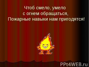 Чтоб смело, умело с огнем обращаться, Пожарные навыки нам пригодятся!