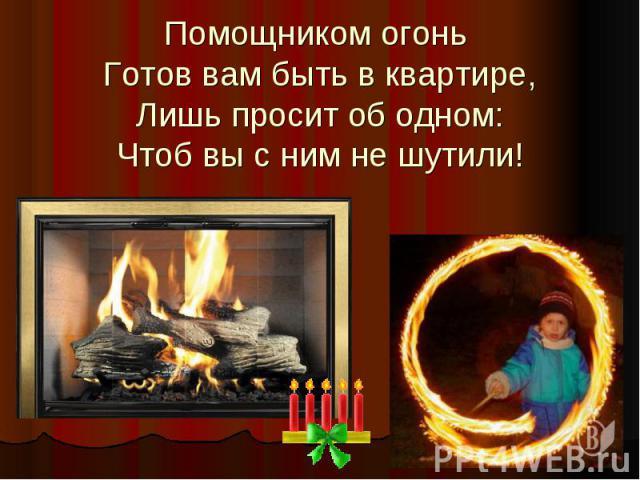 Помощником огонь Готов вам быть в квартире,Лишь просит об одном:Чтоб вы с ним не шутили!