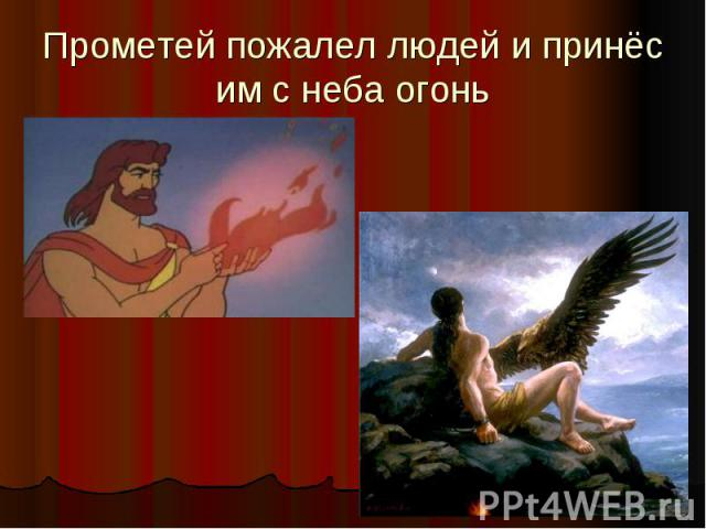 Прометей пожалел людей и принёс им с неба огонь