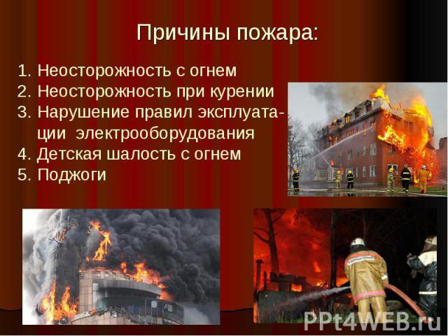 Причины пожара: 1. Неосторожность с огнем2. Неосторожность при курении3. Нарушение правил эксплуата- ции электрооборудования 4. Детская шалость с огнем5. Поджоги