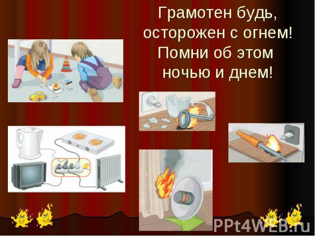 Грамотен будь, осторожен с огнем!Помни об этом ночью и днем!