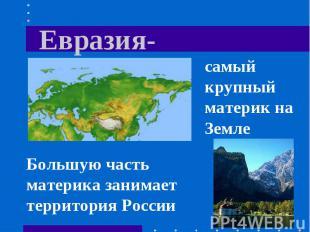 Евразия- самый крупный материк на Земле Большую часть материка занимает территор