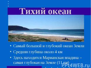 Тихий океан Самый большой и глубокий океан ЗемлиСредняя глубина около 4 кмЗдесь