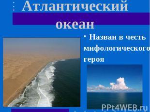 Атлантический океан Назван в честьмифологическогогероя