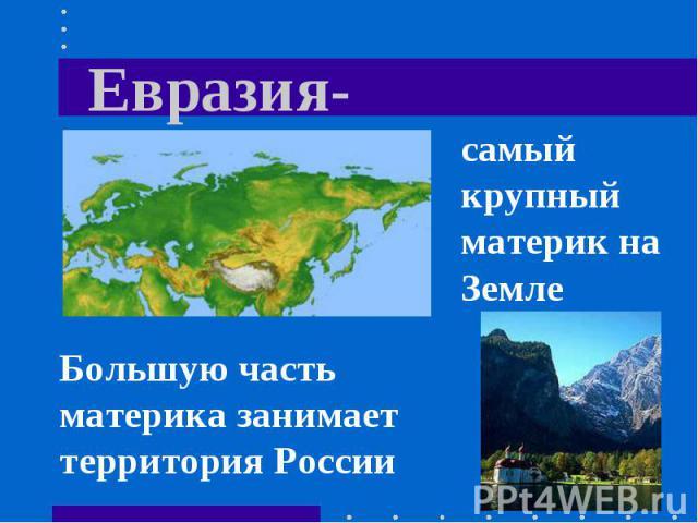 Евразия- самый крупный материк на Земле Большую часть материка занимает территория России