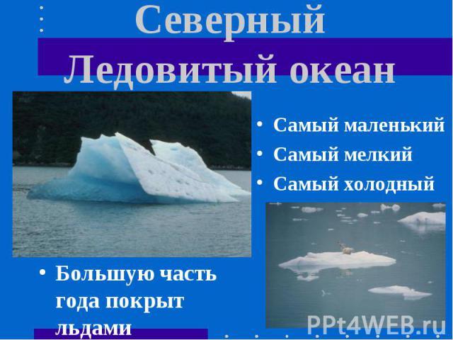 Северный Ледовитый океан Самый маленькийСамый мелкийСамый холодныйБольшую часть года покрыт льдами