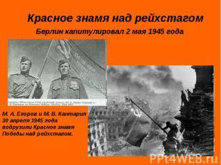 Красное знамя над рейхстагомБерлин капитулировал 2 мая 1945 годаМ. А. Егоров и М