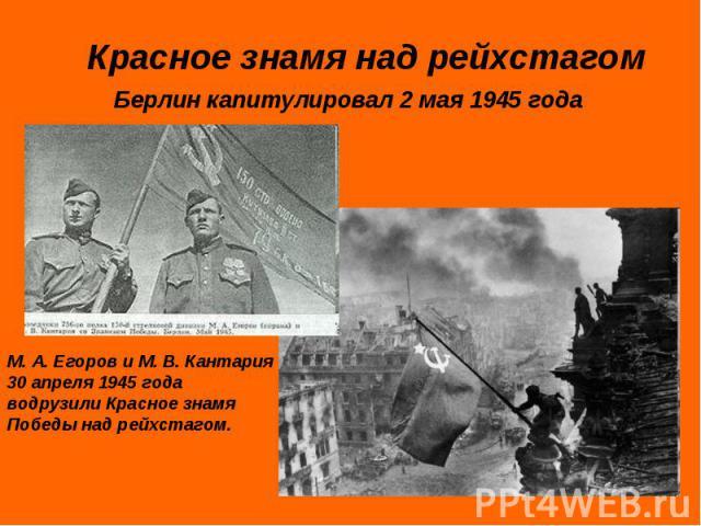 Красное знамя над рейхстагомБерлин капитулировал 2 мая 1945 годаМ. А. Егоров и М. В. Кантария 30 апреля 1945 года водрузили Красное знамя Победы над рейхстагом.