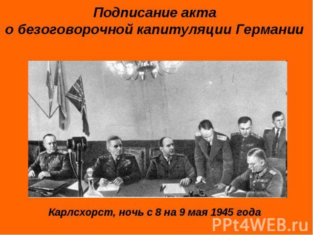 Подписание акта о безоговорочной капитуляции Германии Карлсхорст, ночь с 8 на 9 мая 1945 года