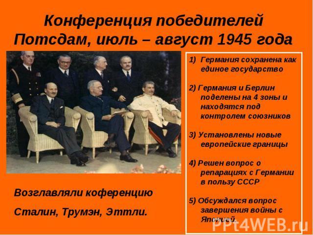 Конференция победителейПотсдам, июль – август 1945 года Возглавляли коференцию Сталин, Трумэн, Эттли. Германия сохранена как единое государство2) Германия и Берлин поделены на 4 зоны и находятся под контролем союзников3) Установлены новые европейски…