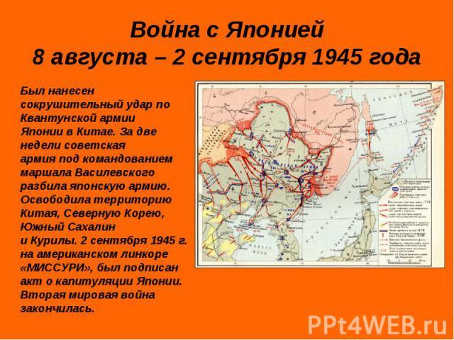Война с Японией8 августа – 2 сентября 1945 года Был нанесен сокрушительный удар по Квантунской армии Японии в Китае. За две недели советская армия под командованием маршала Василевского разбила японскую армию. Освободила территорию Китая, Северную К…
