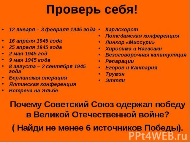 Проверь себя! 12 января – 3 февраля 1945 года 16 апреля 1945 года25 апреля 1945 года2 мая 1945 год9 мая 1945 года8 августа – 2 сентября 1945 годаБерлинская операцияЯлтинская конференцияВстреча на ЭльбеКарлсхорстПотсдамская конференцияЛинкор «Миссури…