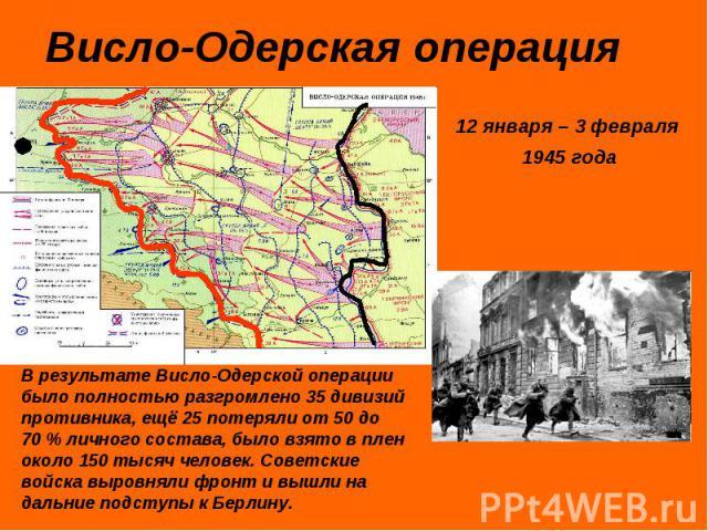 Висло-Одерская операция 12 января – 3 февраля 1945 годаВ результате Висло-Одерской операции было полностью разгромлено 35 дивизий противника, ещё 25 потеряли от 50 до 70% личного состава, было взято в плен около 150 тысяч человек. Советские войска …