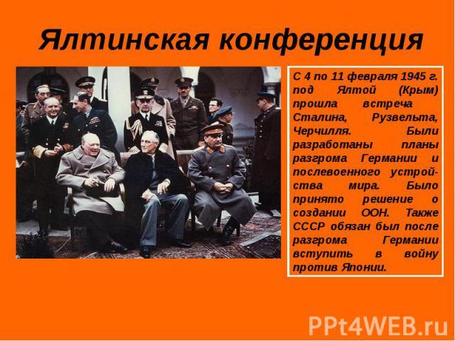 Ялтинская конференция С 4 по 11 февраля 1945 г. под Ялтой (Крым) прошла встреча Сталина, Рузвельта, Черчилля. Были разработаны планы разгрома Германии и послевоенного устрой-ства мира. Было принято решение о создании ООН. Также СССР обязан был после…